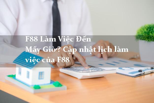 F88lamviecdenmaygio F88 Làm Việc Đến Mấy Giờ? Cập nhật lịch làm việc của F88