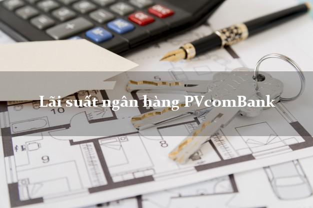 LaisuatPVcomBank Lãi suất ngân hàng PVcomBank