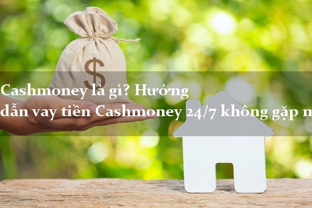 VaytienCashmoney Cashmoney là gì? Hướng dẫn vay tiền Cashmoney 24/7 không gặp mặt