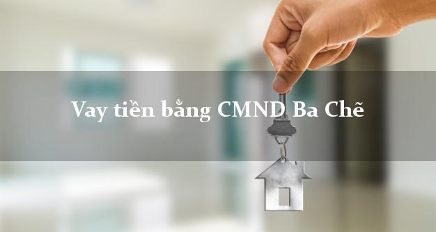 Doanh nghiệp cho Vay tiền bằng CMND Ba Chẽ Quảng Ninh uy tín nhất