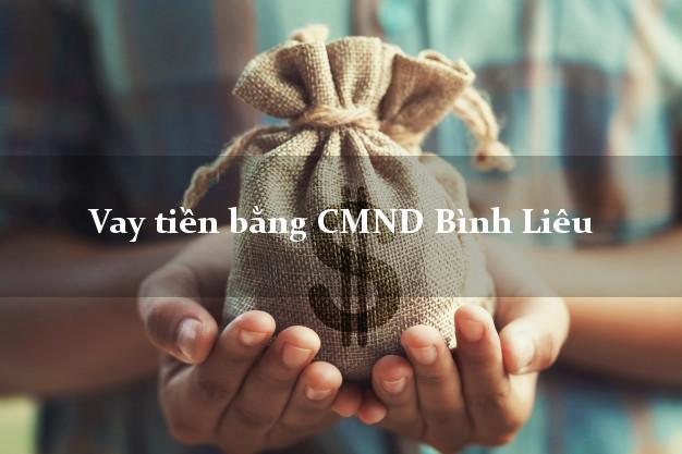 Dịch vụ cho Vay tiền bằng CMND Bình Liêu Quảng Ninh giải ngân Trong ngày Có ngay