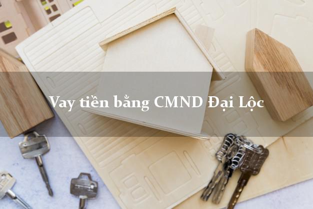 Kinh nghiệm Vay tiền bằng CMND Đại Lộc Quảng Nam có ngay 20 triệu