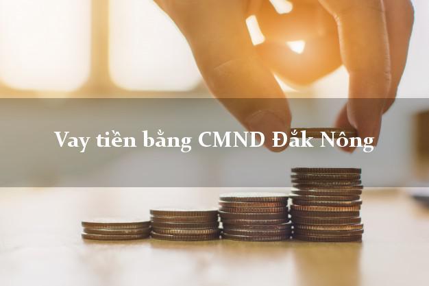 Làm sao để Vay tiền bằng CMND Đắk Nông có ngay 30 triệu