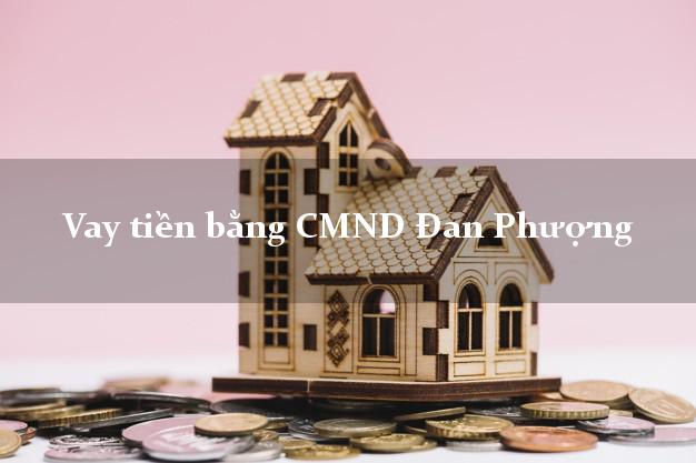 Bí quyết Vay tiền bằng CMND Đan Phượng Hà Nội có ngay trong 15 phút
