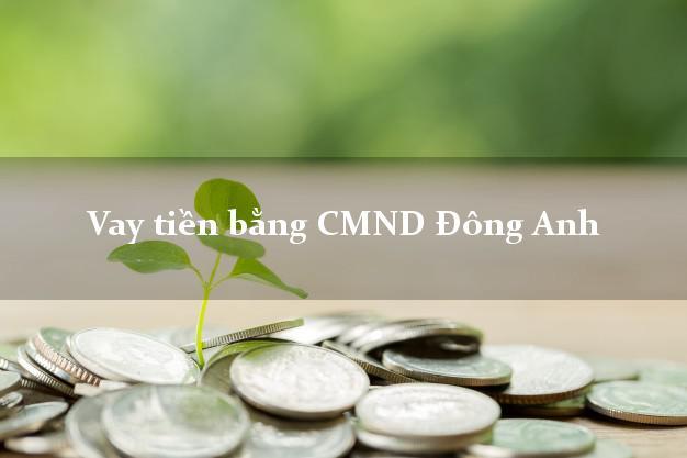 Làm sao để Vay tiền bằng CMND Đông Anh Hà Nội uy tín nhất