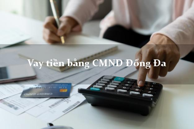 Kinh nghiệm Vay tiền bằng CMND Đống Đa Hà Nội giải ngân trong ngày
