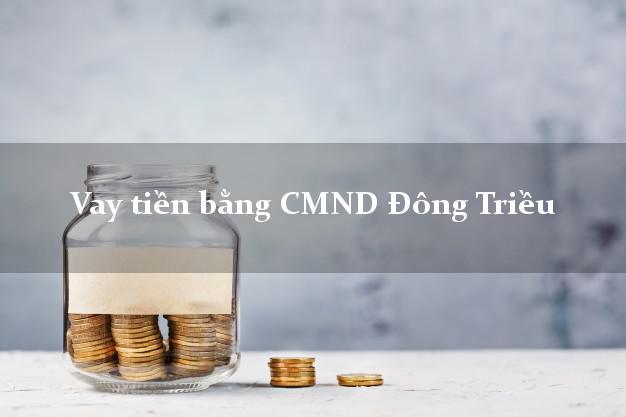 Kinh nghiệm Vay tiền bằng CMND Đông Triều Quảng Ninh có ngay 20 triệu chỉ trong 30 phút