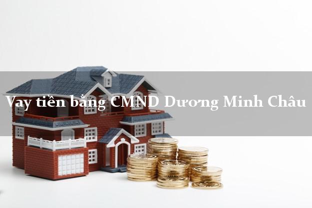 Bí quyết Vay tiền bằng CMND Dương Minh Châu Tây Ninh nhanh nhất