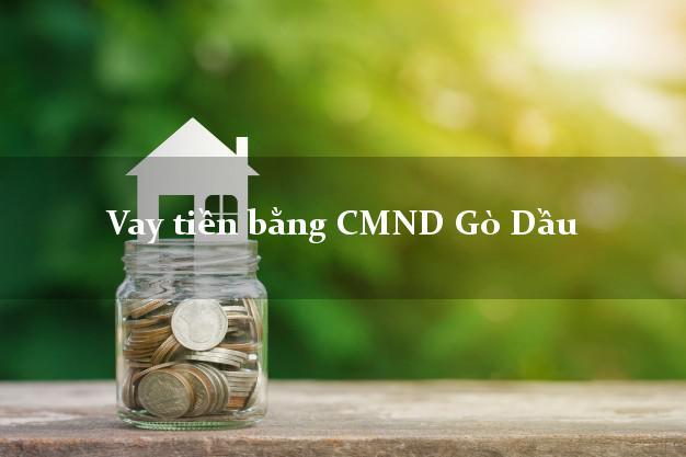 Làm sao để Vay tiền bằng CMND Gò Dầu Tây Ninh có ngay 10 triệu