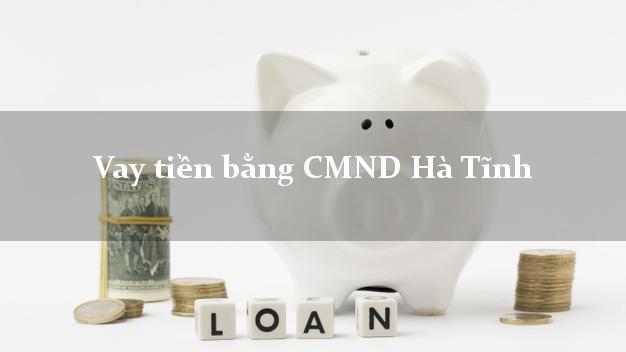Kinh nghiệm Vay tiền bằng CMND Hà Tĩnh có ngay trong 15 phút
