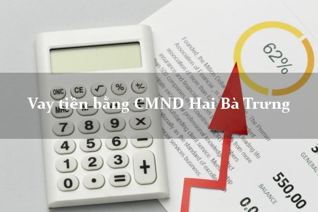 Dịch vụ cho Vay tiền bằng CMND Hai Bà Trưng Hà Nội chỉ cần CMND
