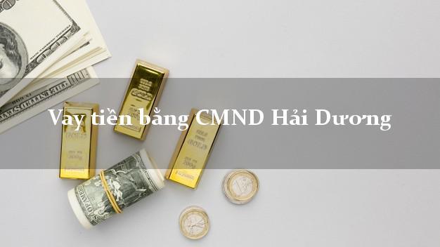 Dịch vụ cho Vay tiền bằng CMND Hải Dương có ngay 15 triệu