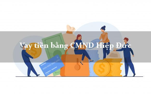 Hướng dẫn Vay tiền bằng CMND Hiệp Đức Quảng Nam uy tín nhất