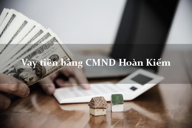 Bí quyết Vay tiền bằng CMND Hoàn Kiếm Hà Nội có ngay 15 triệu