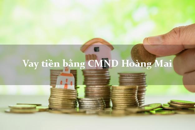 Làm sao để Vay tiền bằng CMND Hoàng Mai Hà Nội có ngay 30 triệu