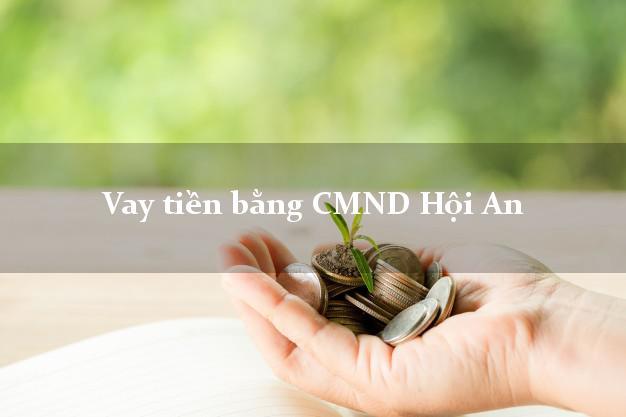 Bí quyết Vay tiền bằng CMND Hội An Quảng Nam giải ngân  Có luôn Trong ngày