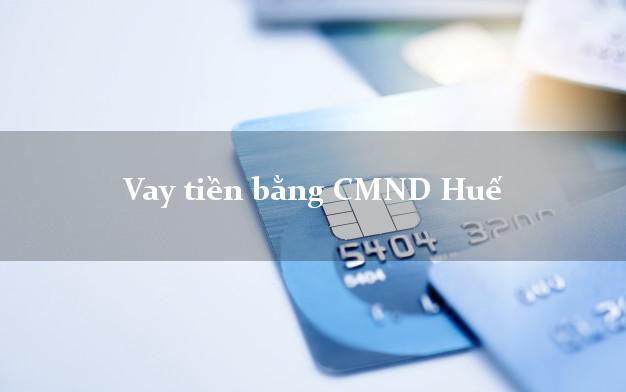 Làm sao để Vay tiền bằng CMND Huế Thừa Thiên Huế giải ngân trong ngày