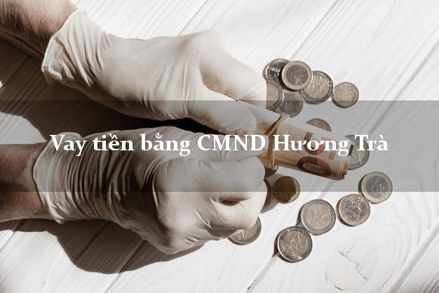 Địa chỉ cho Vay tiền bằng CMND Hương Trà Thừa Thiên Huế thủ tục đơn giản