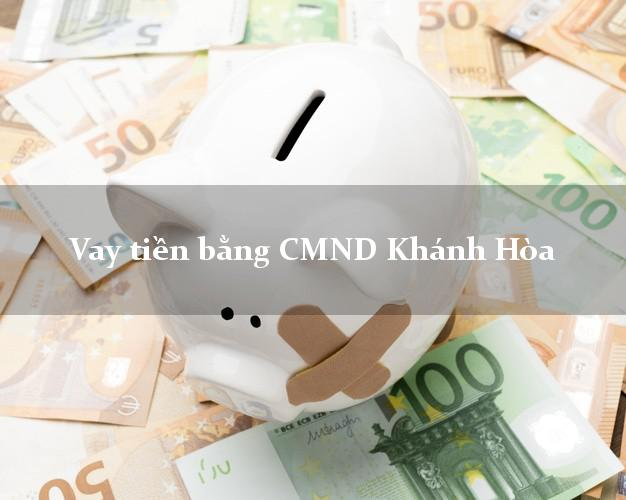 Công ty cho Vay tiền bằng CMND Khánh Hòa có ngay 30 triệu