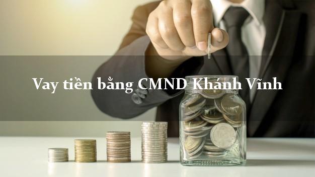 Làm sao để Vay tiền bằng CMND Khánh Vĩnh Khánh Hòa có ngay 5 triệu