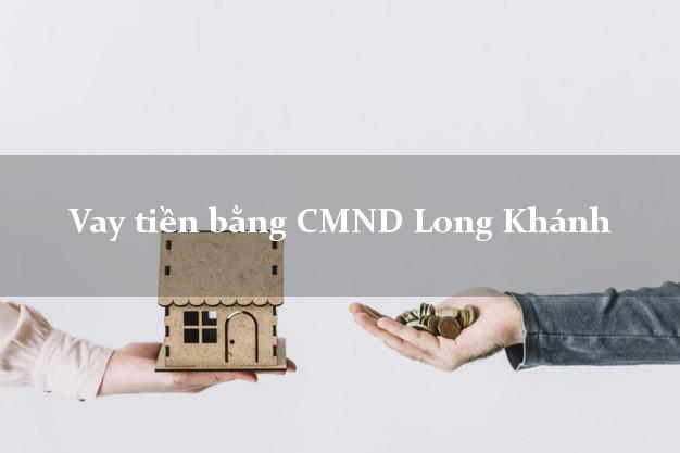 Địa chỉ cho Vay tiền bằng CMND Long Khánh Đồng Nai có ngay 20 triệu