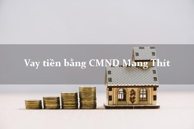 Bí quyết Vay tiền bằng CMND Mang Thít Vĩnh Long có ngay 15 triệu