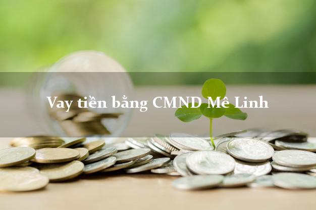 Địa chỉ cho Vay tiền bằng CMND Mê Linh Hà Nội nhanh nhất