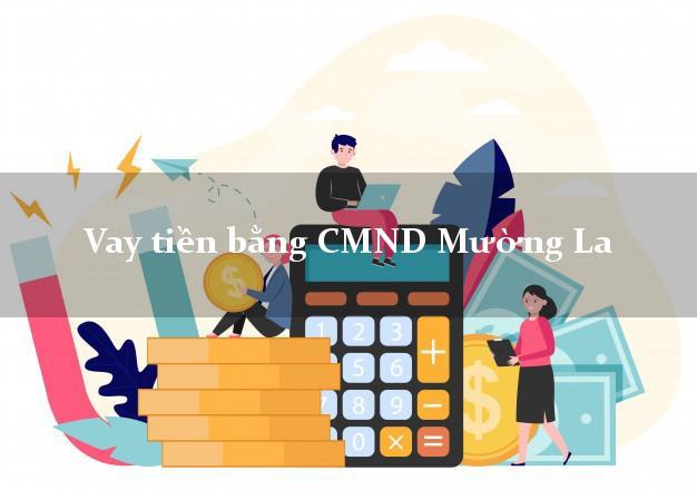 Kinh nghiệm Vay tiền bằng CMND Mường La Sơn La có ngay 15 triệu