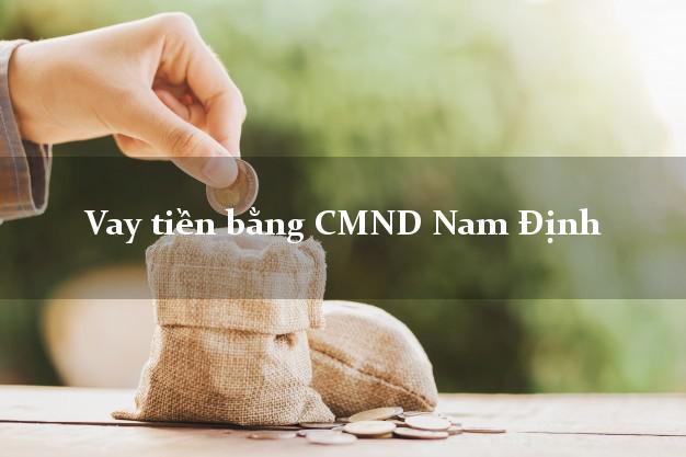 Dịch vụ cho Vay tiền bằng CMND Nam Định chỉ cần CMND