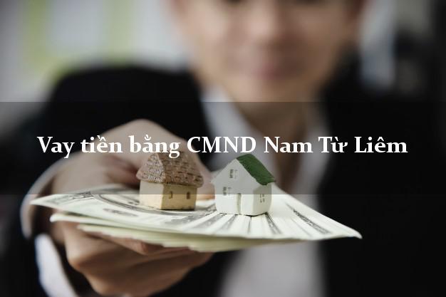 Dịch vụ cho Vay tiền bằng CMND Nam Từ Liêm Hà Nội nhận tiền ngay