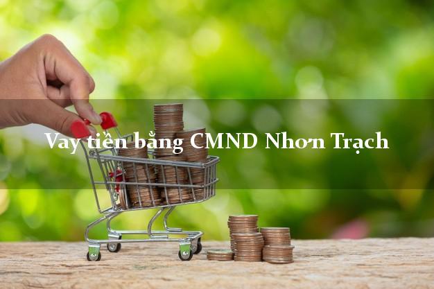 Dịch vụ cho Vay tiền bằng CMND Nhơn Trạch Đồng Nai có ngay trong 10 phút