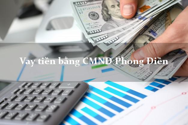 Địa chỉ cho Vay tiền bằng CMND Phong Điền Cần Thơ có ngay 30 triệu