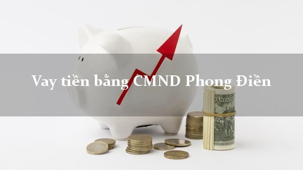Dịch vụ cho Vay tiền bằng CMND Phong Điền Thừa Thiên Huế có ngay 20 triệu chỉ trong 30 phút