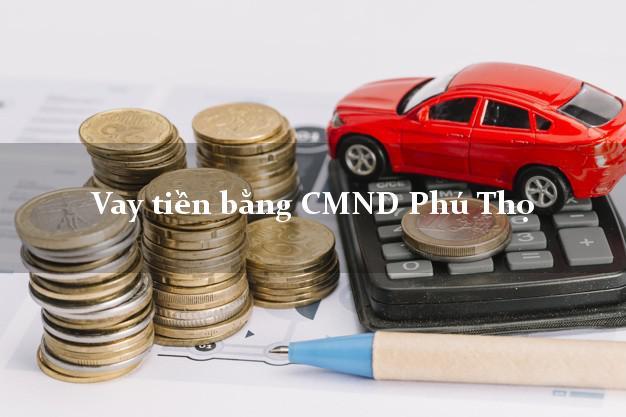 Dịch vụ cho Vay tiền bằng CMND Phú Thọ nhận tiền ngay