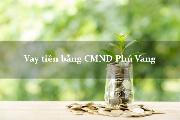 Bí quyết Vay tiền bằng CMND Phú Vang Thừa Thiên Huế có ngay 30 triệu
