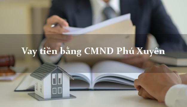 Hướng dẫn Vay tiền bằng CMND Phú Xuyên Hà Nội có ngay 20 triệu