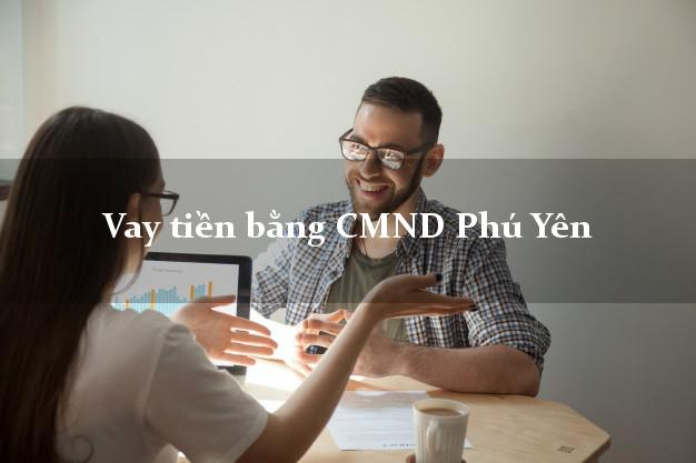 Bí quyết Vay tiền bằng CMND Phú Yên có ngay trong 5 phút