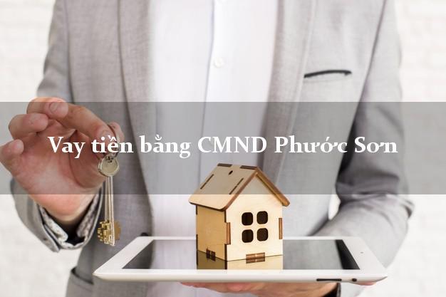 Hướng dẫn Vay tiền bằng CMND Phước Sơn Quảng Nam có ngay 30 triệu