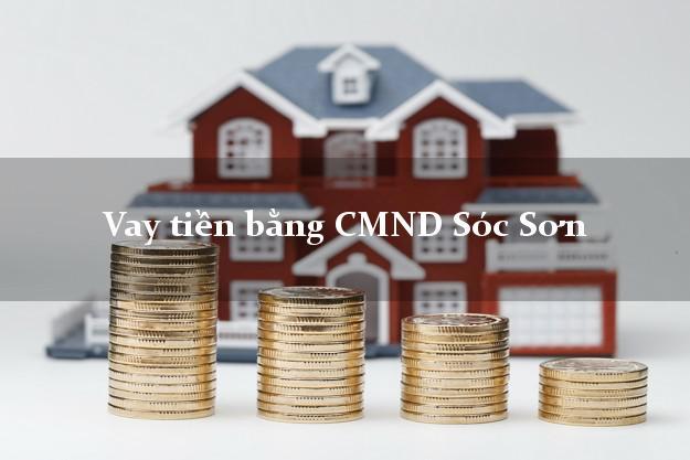 Kinh nghiệm Vay tiền bằng CMND Sóc Sơn Hà Nội có ngay trong 15 phút