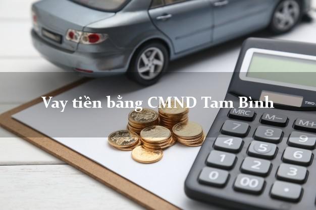 Làm sao để Vay tiền bằng CMND Tam Bình Vĩnh Long có ngay 30 triệu