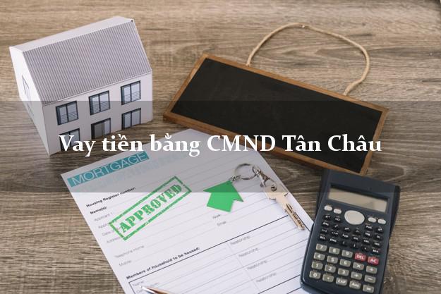 Công ty cho Vay tiền bằng CMND Tân Châu Tây Ninh có ngay trong 5 phút