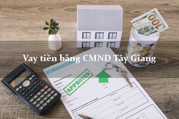 Kinh nghiệm Vay tiền bằng CMND Tây Giang Quảng Nam có ngay 10 triệu