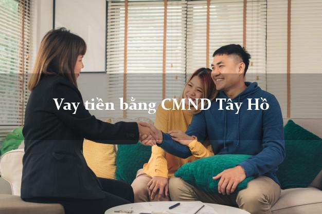 Công ty cho Vay tiền bằng CMND Tây Hồ Hà Nội giải ngân trong ngày