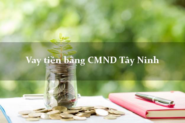 Kinh nghiệm Vay tiền bằng CMND Tây Ninh giải ngân trong ngày