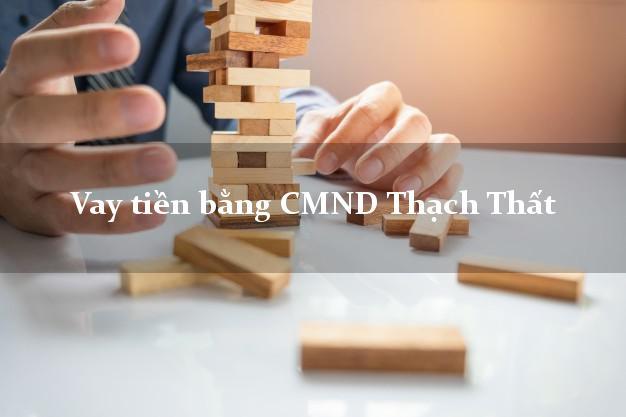 Dịch vụ cho Vay tiền bằng CMND Thạch Thất Hà Nội không cần thế chấp