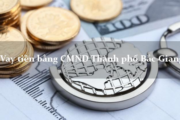 Hướng dẫn Vay tiền bằng CMND Thành phố Bắc Giang có ngay trong 10 phút