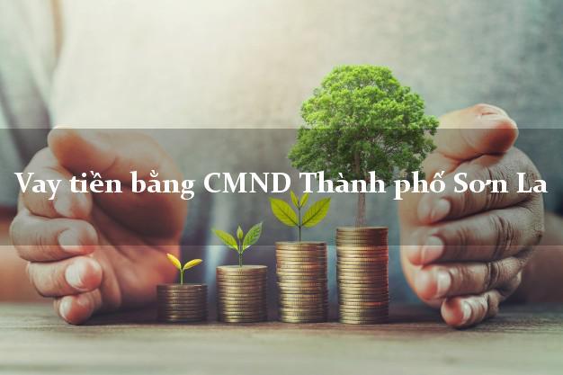 Dịch vụ cho Vay tiền bằng CMND Thành phố Sơn La nhanh nhất