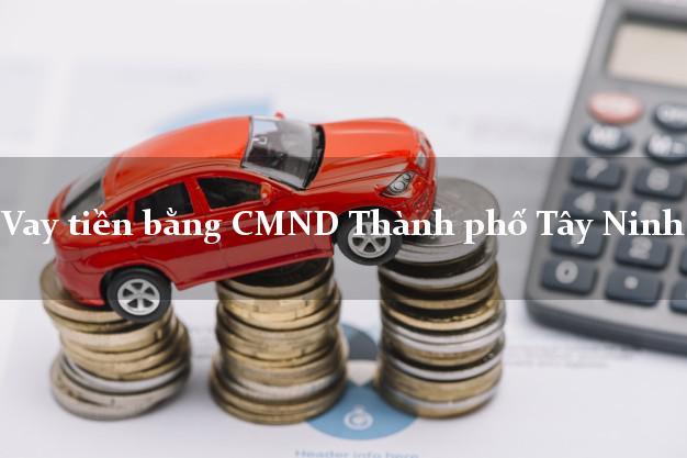 Dịch vụ cho Vay tiền bằng CMND Thành phố Tây Ninh có ngay trong 10 phút