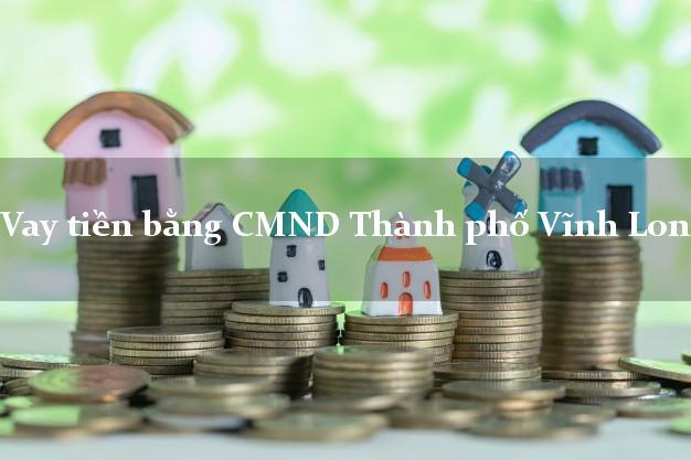 Địa chỉ cho Vay tiền bằng CMND Thành phố Vĩnh Long nhanh nhất