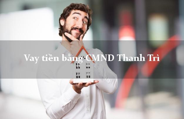 Bí quyết Vay tiền bằng CMND Thanh Trì Hà Nội chỉ cần CMND